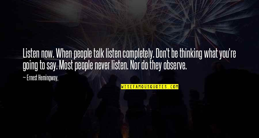 They Say Quotes By Ernest Hemingway,: Listen now. When people talk listen completely. Don't