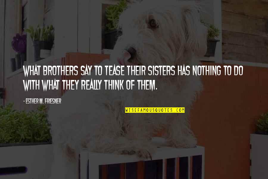 They Say Quotes By Esther M. Friesner: What brothers say to tease their sisters has