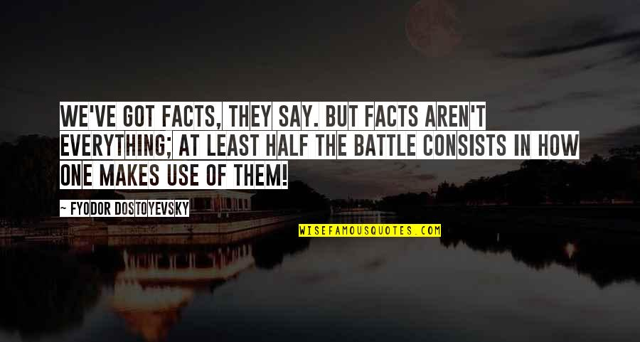 They Say Quotes By Fyodor Dostoyevsky: We've got facts, they say. But facts aren't