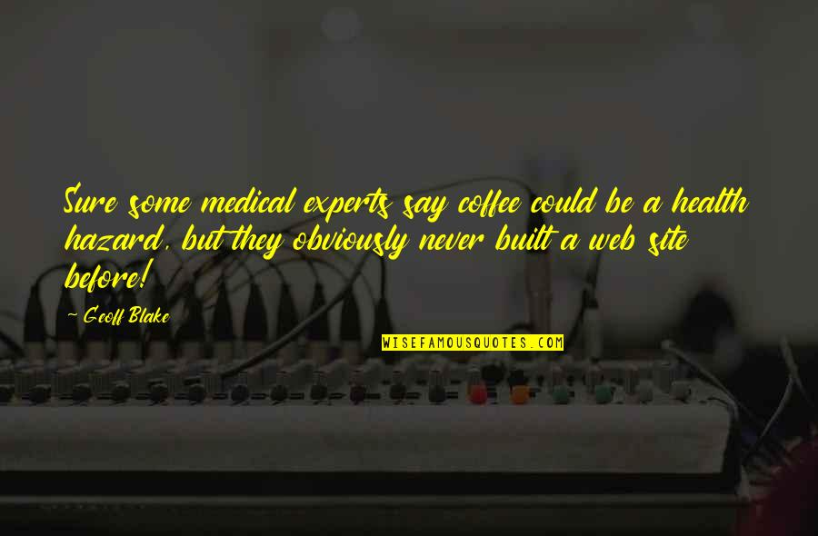 They Say Quotes By Geoff Blake: Sure some medical experts say coffee could be