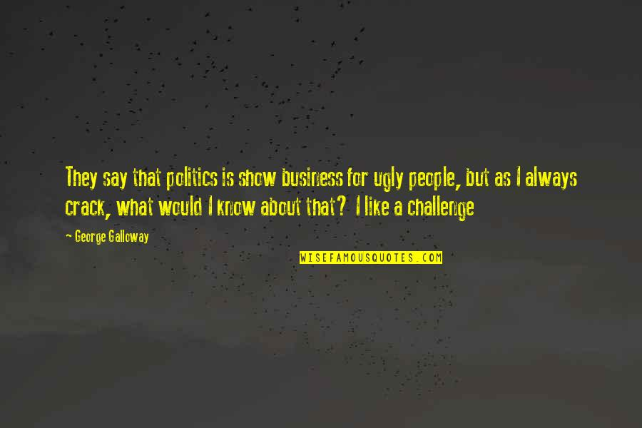 They Say Quotes By George Galloway: They say that politics is show business for