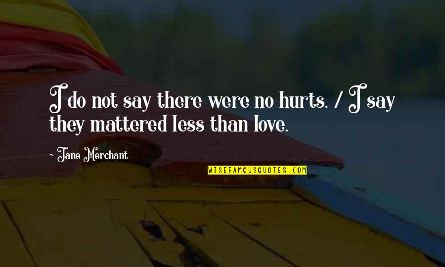 They Say Quotes By Jane Merchant: I do not say there were no hurts.