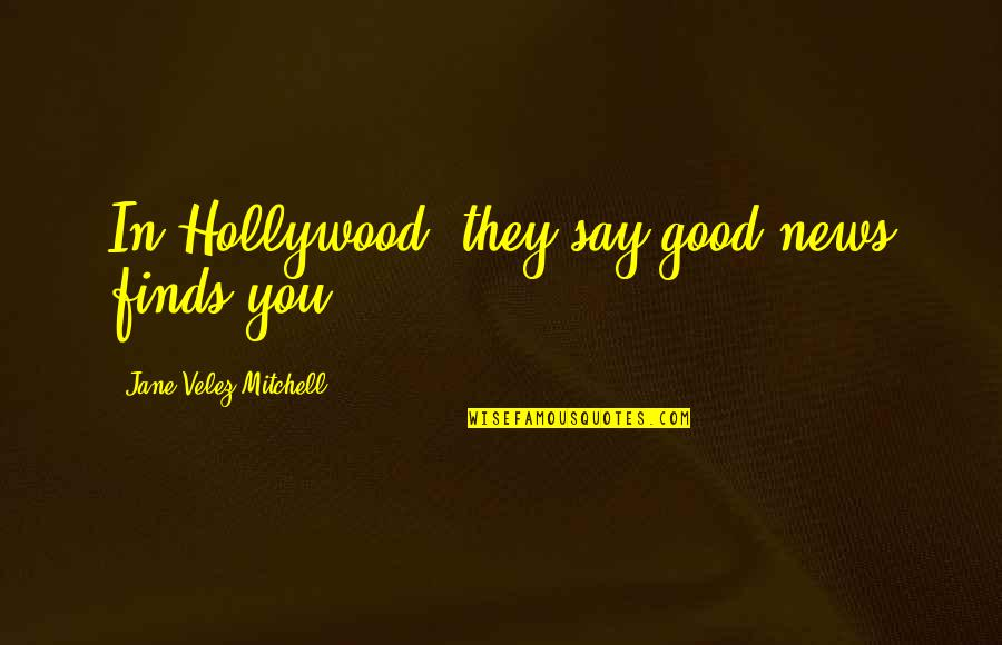 They Say Quotes By Jane Velez-Mitchell: In Hollywood, they say good news finds you.