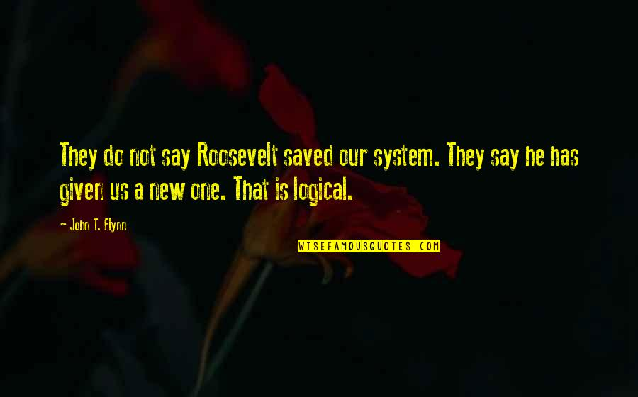 They Say Quotes By John T. Flynn: They do not say Roosevelt saved our system.
