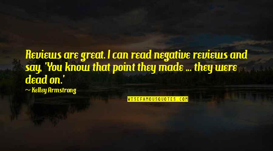 They Say Quotes By Kelley Armstrong: Reviews are great. I can read negative reviews