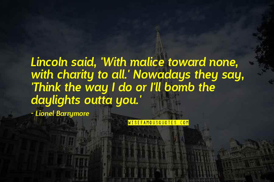 They Say Quotes By Lionel Barrymore: Lincoln said, 'With malice toward none, with charity
