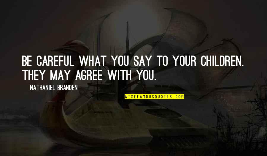 They Say Quotes By Nathaniel Branden: Be careful what you say to your children.