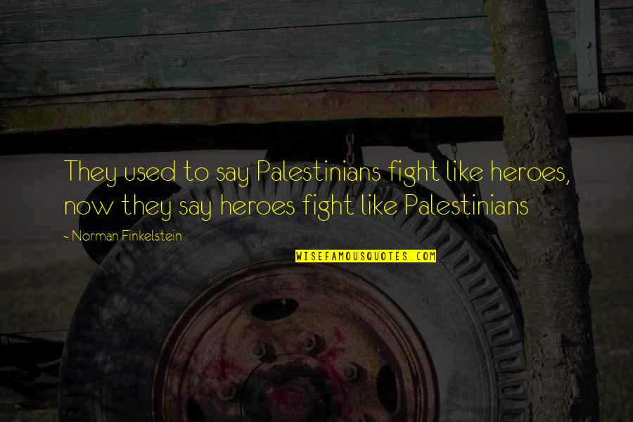 They Say Quotes By Norman Finkelstein: They used to say Palestinians fight like heroes,