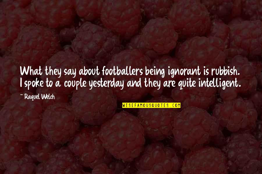 They Say Quotes By Raquel Welch: What they say about footballers being ignorant is