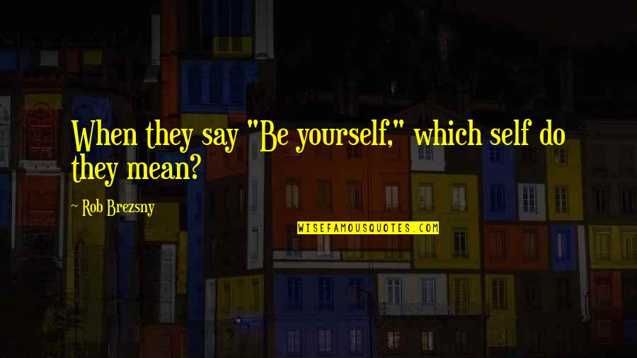 """They Say Quotes By Rob Brezsny: When they say """"Be yourself,"""" which self do"""