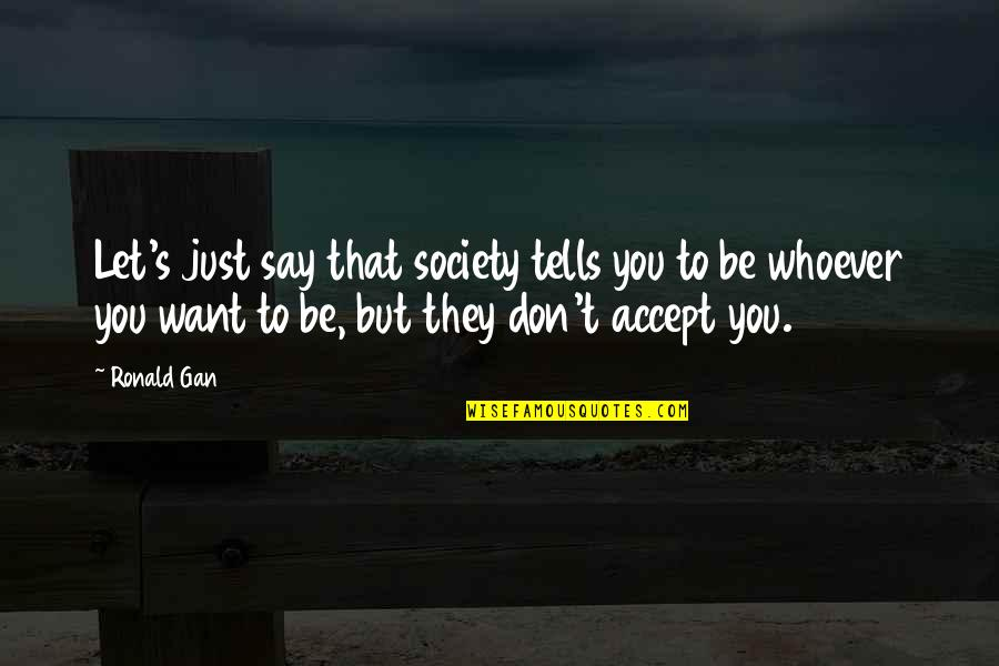 They Say Quotes By Ronald Gan: Let's just say that society tells you to