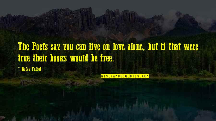 They Say True Love Quotes By Betsy Talbot: The Poets say you can live on love