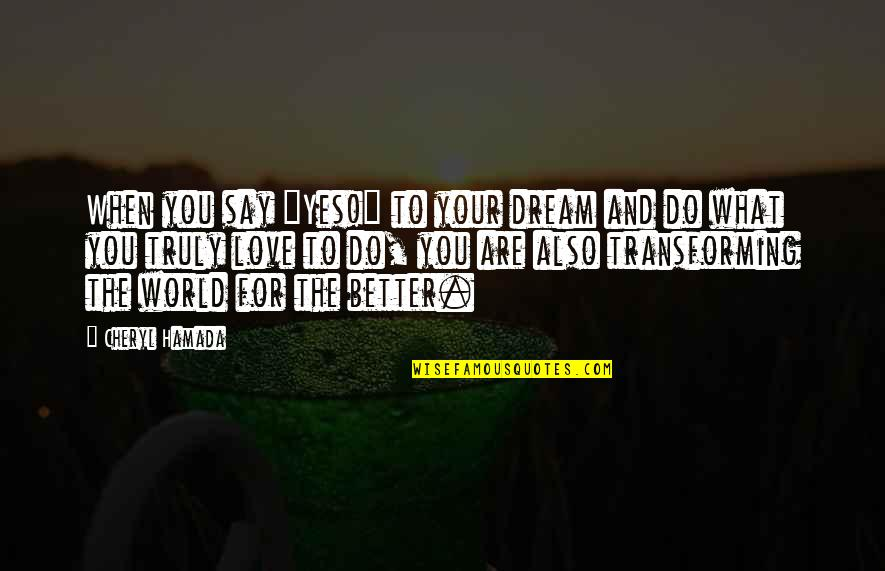 """They Say True Love Quotes By Cheryl Hamada: When you say """"Yes!"""" to your dream and"""
