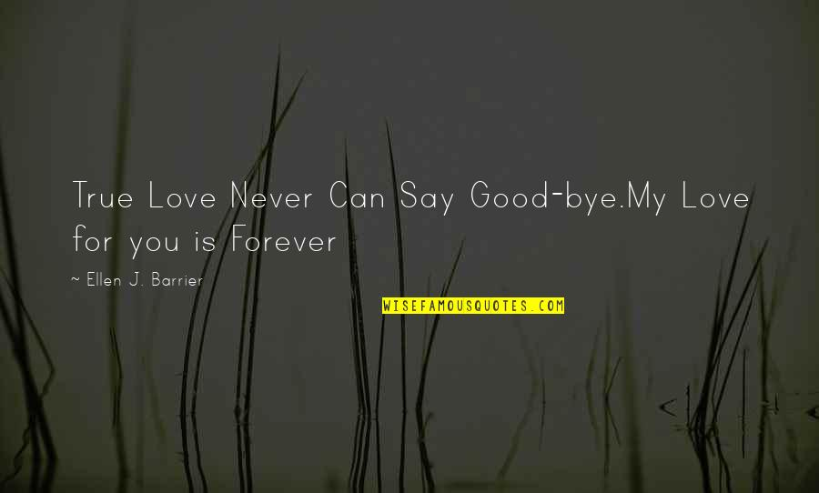 They Say True Love Quotes By Ellen J. Barrier: True Love Never Can Say Good-bye.My Love for