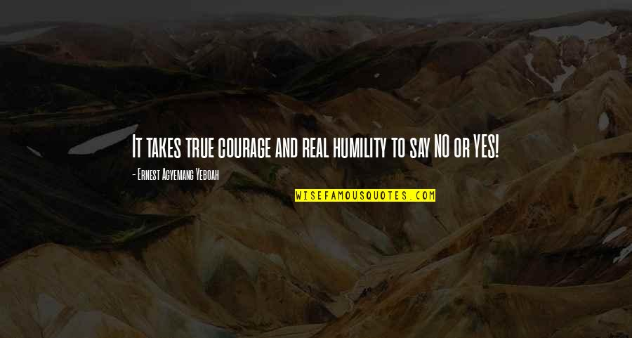 They Say True Love Quotes By Ernest Agyemang Yeboah: It takes true courage and real humility to