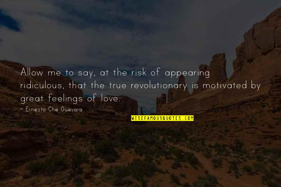 They Say True Love Quotes By Ernesto Che Guevara: Allow me to say, at the risk of