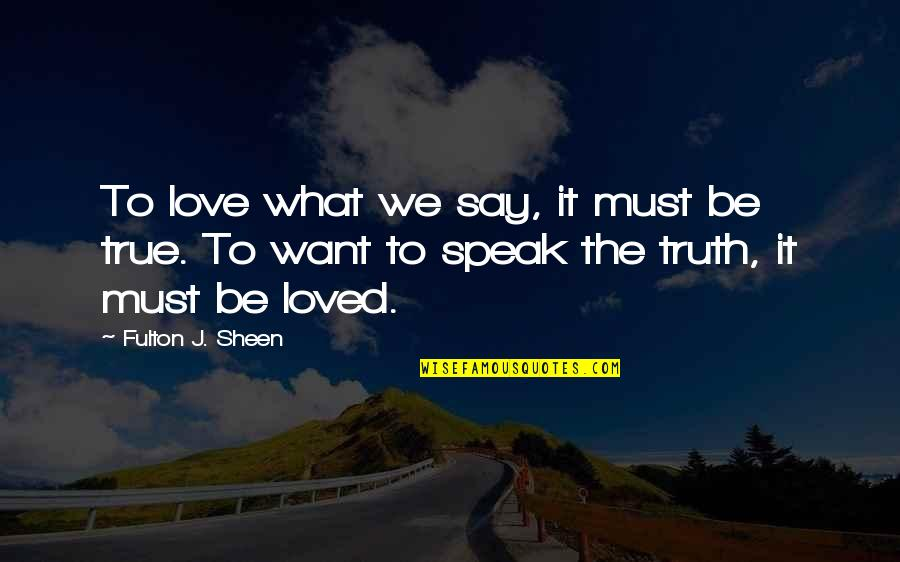 They Say True Love Quotes By Fulton J. Sheen: To love what we say, it must be