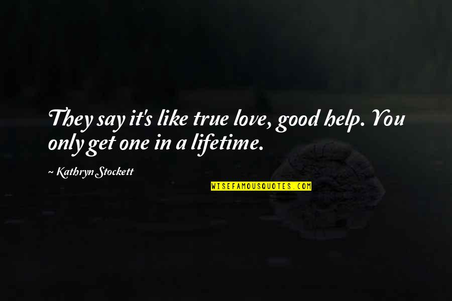 They Say True Love Quotes By Kathryn Stockett: They say it's like true love, good help.