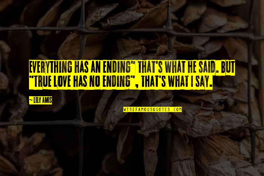 """They Say True Love Quotes By Lily Amis: Everything has an ending"""" that's what he said."""