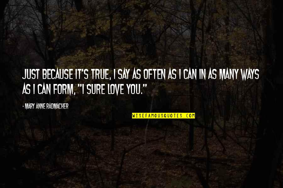 They Say True Love Quotes By Mary Anne Radmacher: Just because it's true, I say as often
