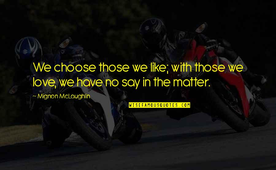 They Say True Love Quotes By Mignon McLaughlin: We choose those we like; with those we