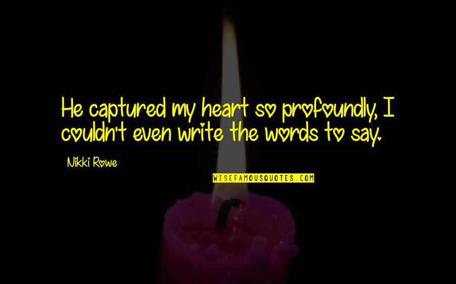 They Say True Love Quotes By Nikki Rowe: He captured my heart so profoundly, I couldn't