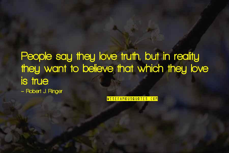 They Say True Love Quotes By Robert J. Ringer: People say they love truth, but in reality