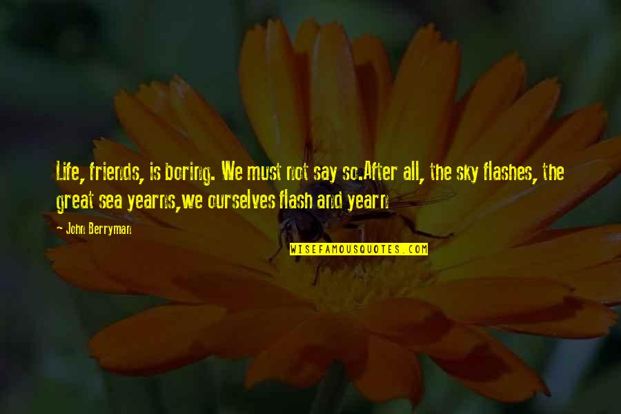 They Say Your Life Flashes Quotes By John Berryman: Life, friends, is boring. We must not say