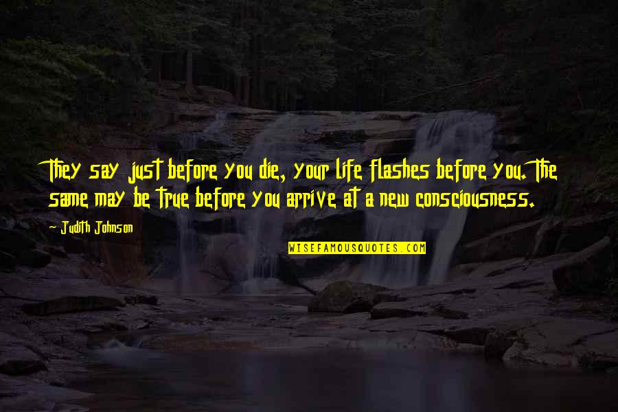 They Say Your Life Flashes Quotes By Judith Johnson: They say just before you die, your life