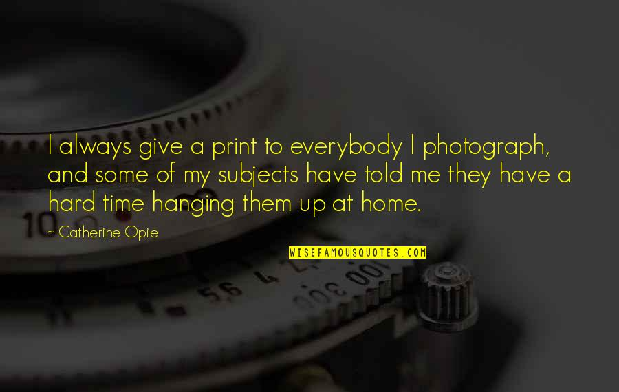 They Told Me Quotes By Catherine Opie: I always give a print to everybody I