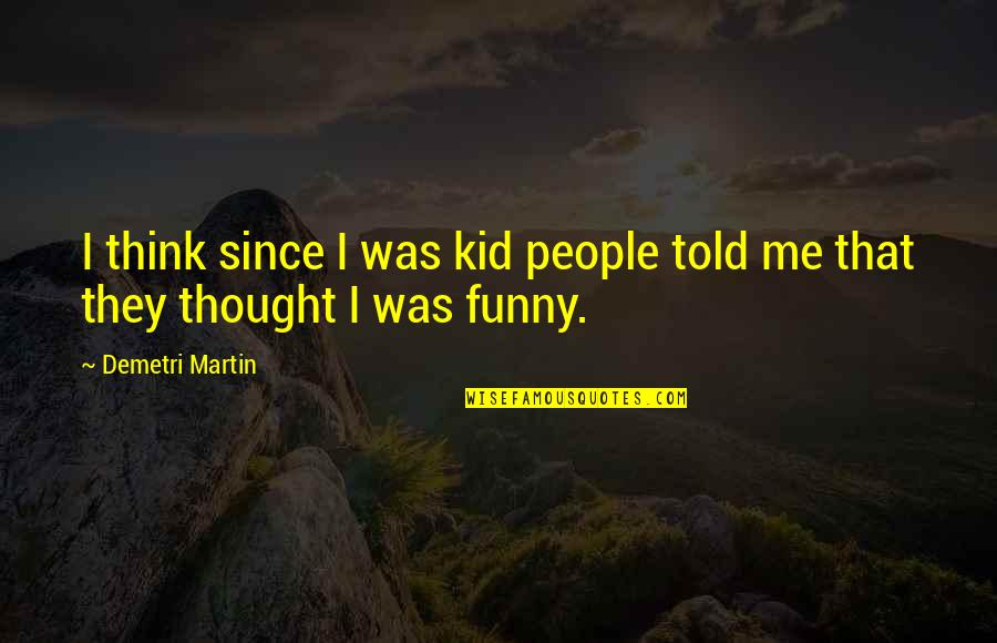 They Told Me Quotes By Demetri Martin: I think since I was kid people told