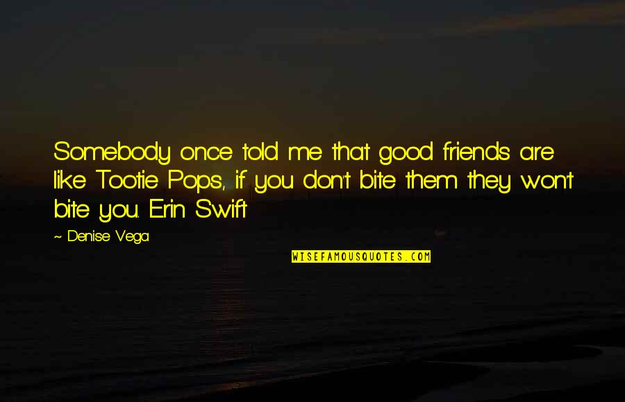 They Told Me Quotes By Denise Vega: Somebody once told me that good friends are