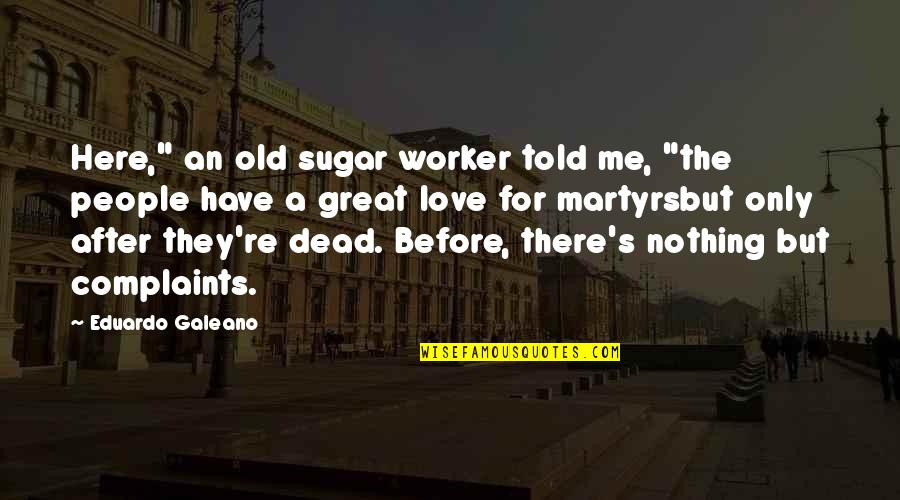 """They Told Me Quotes By Eduardo Galeano: Here,"""" an old sugar worker told me, """"the"""