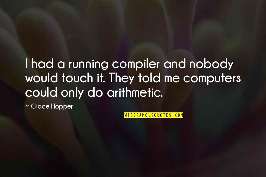 They Told Me Quotes By Grace Hopper: I had a running compiler and nobody would