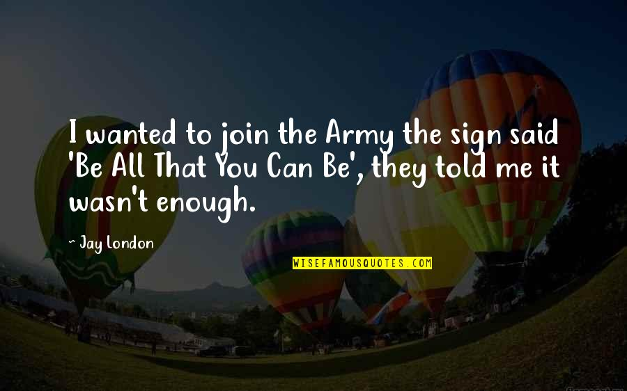They Told Me Quotes By Jay London: I wanted to join the Army the sign