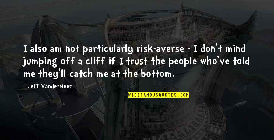 They Told Me Quotes By Jeff VanderMeer: I also am not particularly risk-averse - I