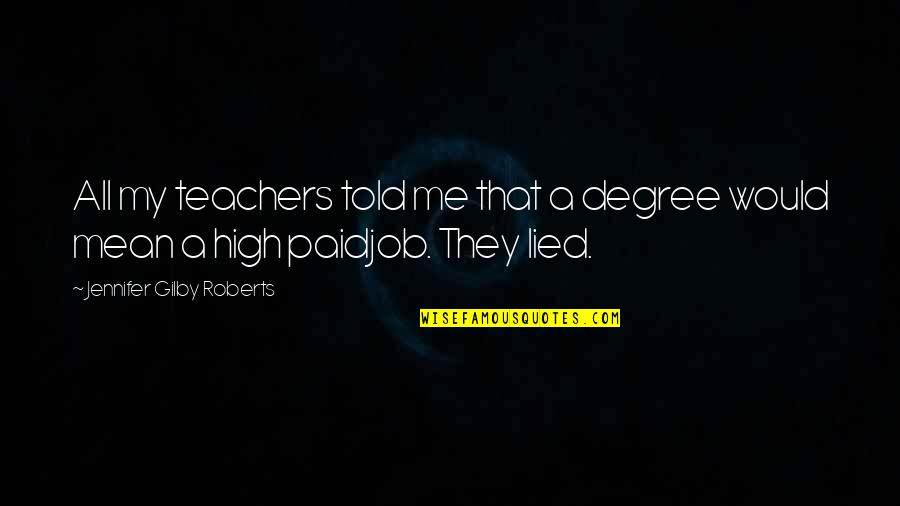 They Told Me Quotes By Jennifer Gilby Roberts: All my teachers told me that a degree