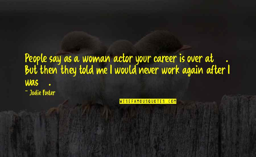They Told Me Quotes By Jodie Foster: People say as a woman actor your career