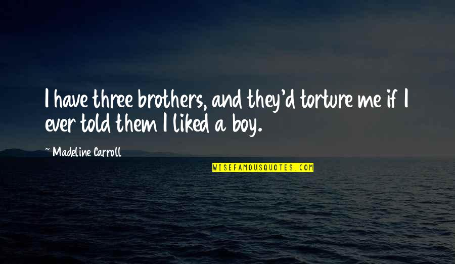 They Told Me Quotes By Madeline Carroll: I have three brothers, and they'd torture me