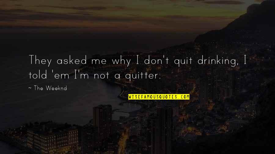 They Told Me Quotes By The Weeknd: They asked me why I don't quit drinking,