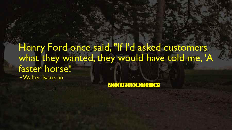 """They Told Me Quotes By Walter Isaacson: Henry Ford once said, """"If I'd asked customers"""