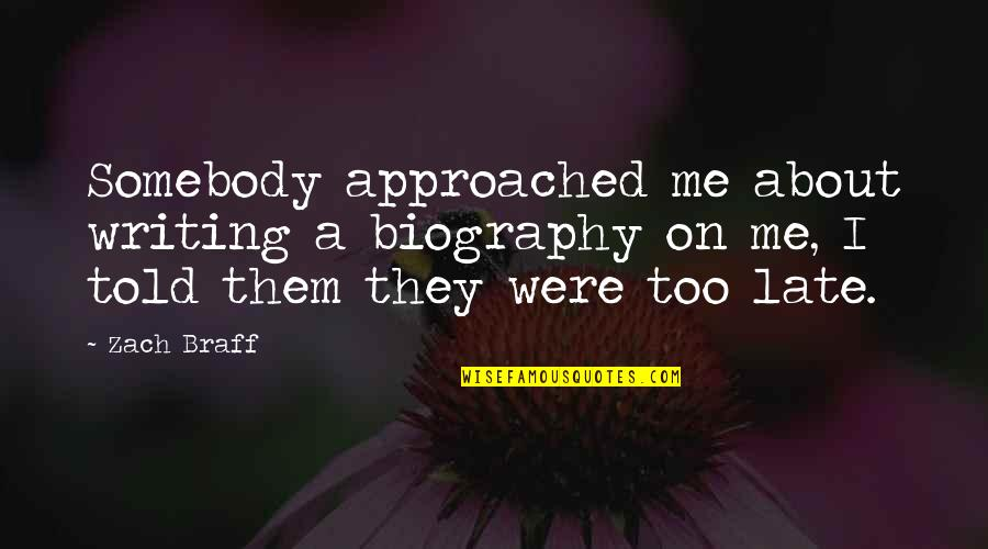 They Told Me Quotes By Zach Braff: Somebody approached me about writing a biography on