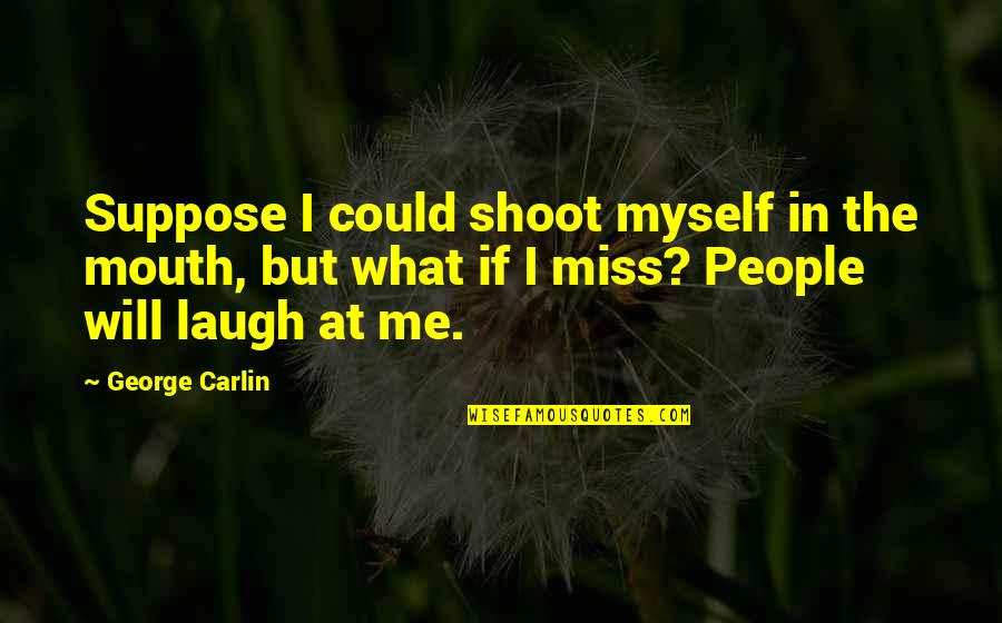 They Will Miss Me Quotes By George Carlin: Suppose I could shoot myself in the mouth,