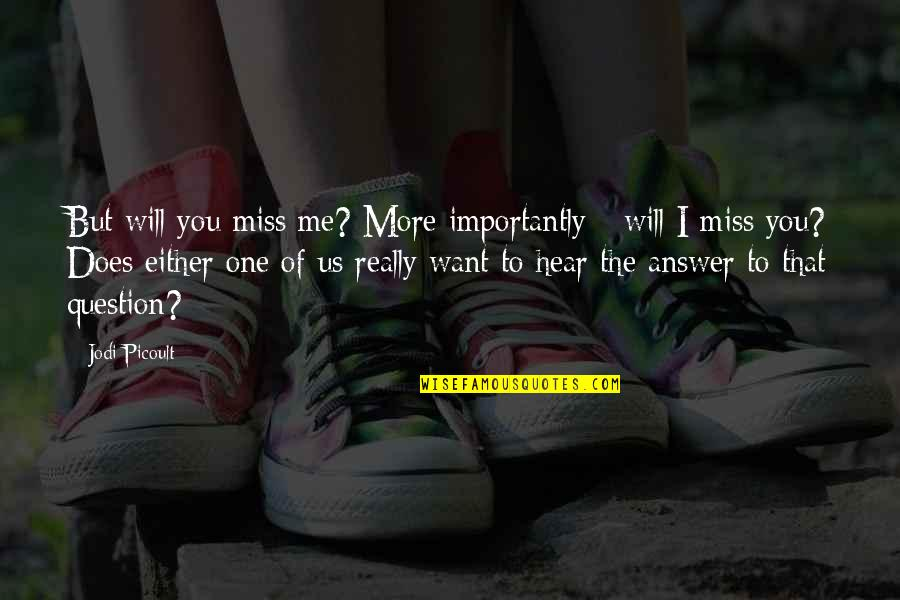 They Will Miss Me Quotes By Jodi Picoult: But will you miss me? More importantly -