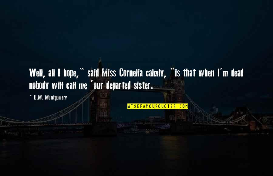 """They Will Miss Me Quotes By L.M. Montgomery: Well, all I hope,"""" said Miss Cornelia calmly,"""