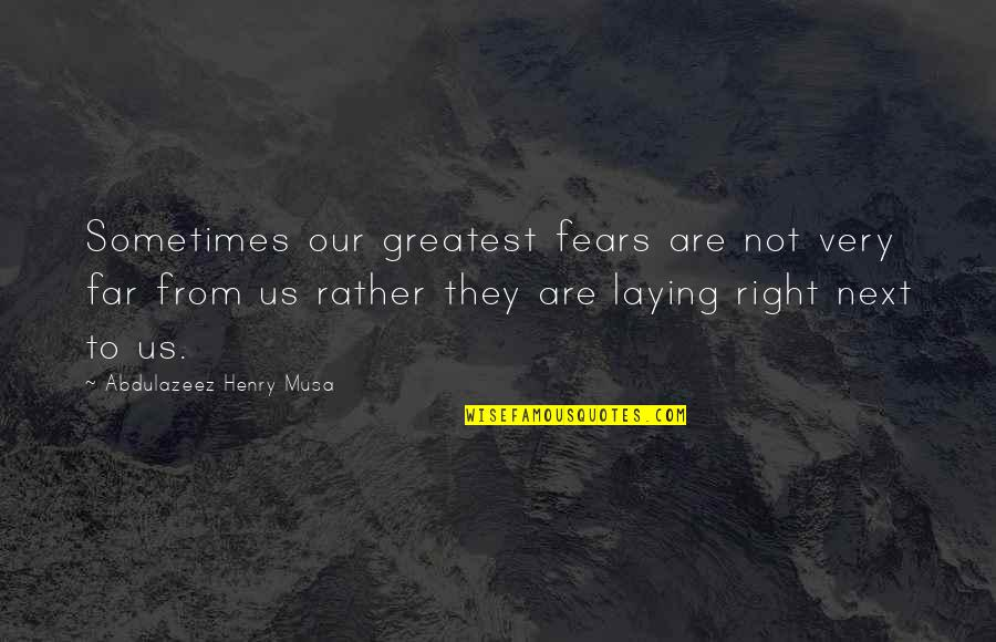 They'are Quotes By Abdulazeez Henry Musa: Sometimes our greatest fears are not very far