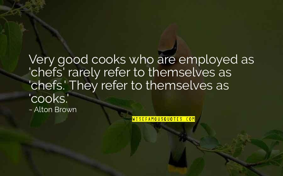 They'are Quotes By Alton Brown: Very good cooks who are employed as 'chefs'