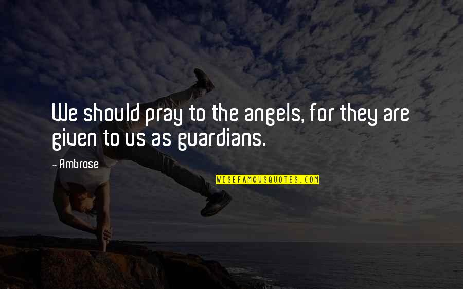 They'are Quotes By Ambrose: We should pray to the angels, for they