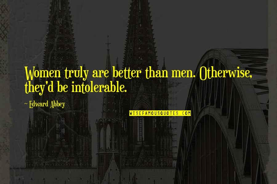 They'are Quotes By Edward Abbey: Women truly are better than men. Otherwise, they'd