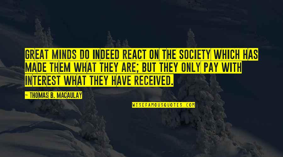 They'are Quotes By Thomas B. Macaulay: Great minds do indeed react on the society